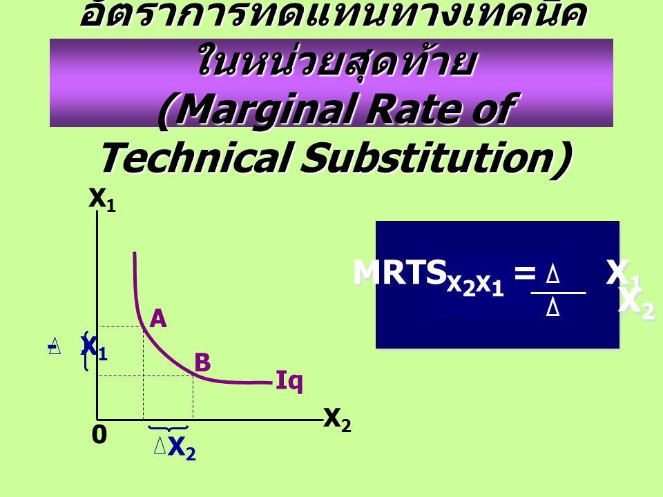 อัตราการทดแทนทางเทคนิค ในหน่วยสุดท้าย (Marginal Rate of Technical Substitution) X2X2 X1X1 0 Iq A B - X 1 X2X2 MRTS X 2 X 1 = X 1 X 2 MRTS X 2 X 1 = X 1 X 2