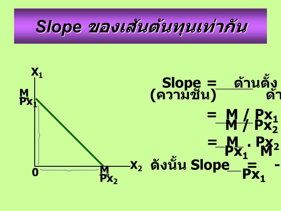 Slope ของเส้นต้นทุนเท่ากัน M Px 1 M Px 2 X2X2 X1X1 0 Slope= ด้านตั้ง ( ความชัน ) ด้านนอน = M / Px 1 M / Px 2 = M. Px 2 Px 1 M ดังนั้น Slope = - Px 2 P