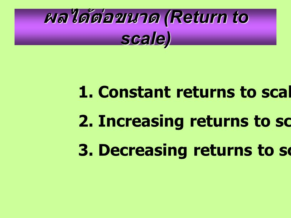 ผลได้ต่อขนาด (Return to scale) 1. Constant returns to scale 2. Increasing returns to scale 3. Decreasing returns to scale