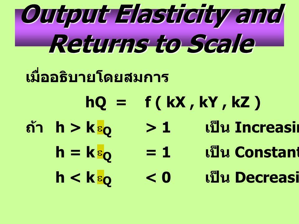 Output Elasticity and Returns to Scale เมื่ออธิบายโดยสมการ hQ= f ( kX, kY, kZ ) ถ้า h > k> 1 เป็น Increasing h = k= 1 เป็น Constant h < k< 0 เป็น Decr