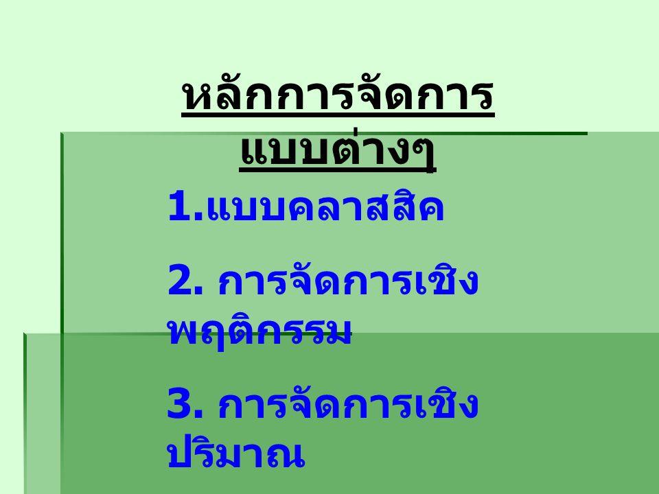 หลักการจัดการ แบบต่างๆ 1. แบบคลาสสิค 2. การจัดการเชิง พฤติกรรม 3. การจัดการเชิง ปริมาณ 4. การจัดการร่วม สมัย