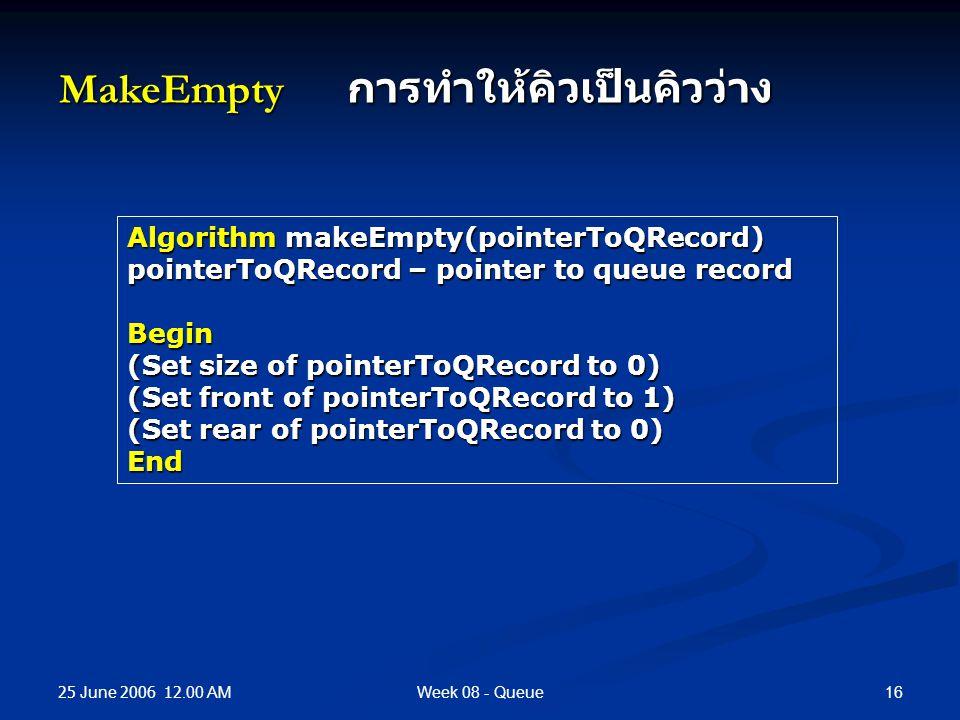 25 June 2006 12.00 AM 16Week 08 - Queue MakeEmpty การทำให้คิวเป็นคิวว่าง Algorithm makeEmpty(pointerToQRecord) pointerToQRecord – pointer to queue record Begin (Set size of pointerToQRecord to 0) (Set front of pointerToQRecord to 1) (Set rear of pointerToQRecord to 0) End