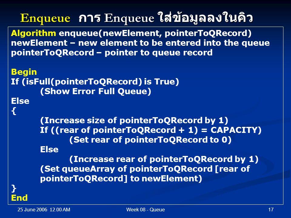 25 June 2006 12.00 AM 17Week 08 - Queue Enqueue การ Enqueue ใส่ข้อมูลลงในคิว Algorithm enqueue(newElement, pointerToQRecord) newElement – new element to be entered into the queue pointerToQRecord – pointer to queue record Begin If (isFull(pointerToQRecord) is True) (Show Error Full Queue) Else { (Increase size of pointerToQRecord by 1) If ((rear of pointerToQRecord + 1) = CAPACITY) (Set rear of pointerToQRecord to 0) Else (Increase rear of pointerToQRecord by 1) (Set queueArray of pointerToQRecord [rear of pointerToQRecord] to newElement) } End