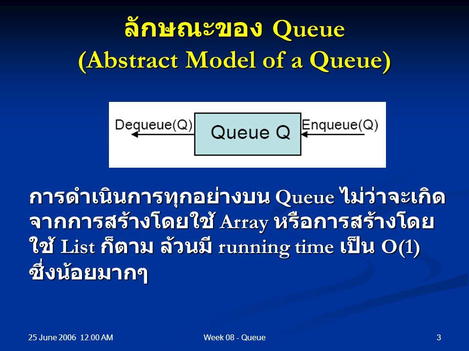25 June 2006 12.00 AM 3Week 08 - Queue ลักษณะของ Queue (Abstract Model of a Queue) การดำเนินการทุกอย่างบน Queue ไม่ว่าจะเกิด จากการสร้างโดยใช้ Array หรือการสร้างโดย ใช้ List ก็ตาม ล้วนมี running time เป็น O(1) ซึ่งน้อยมากๆ