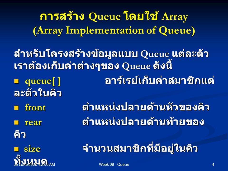 25 June 2006 12.00 AM 4Week 08 - Queue การสร้าง Queue โดยใช้ Array (Array Implementation of Queue) สำหรับโครงสร้างข้อมูลแบบ Queue แต่ละตัว เราต้องเก็บค่าต่างๆของ Queue ดังนี้ queue[ ] อาร์เรย์เก็บค่าสมาชิกแต่ ละตัวในคิว queue[ ] อาร์เรย์เก็บค่าสมาชิกแต่ ละตัวในคิว front ตำแหน่งปลายด้านหัวของคิว front ตำแหน่งปลายด้านหัวของคิว rear ตำแหน่งปลายด้านท้ายของ คิว rear ตำแหน่งปลายด้านท้ายของ คิว size จำนวนสมาชิกที่มีอยู่ในคิว ทั้งหมด size จำนวนสมาชิกที่มีอยู่ในคิว ทั้งหมด