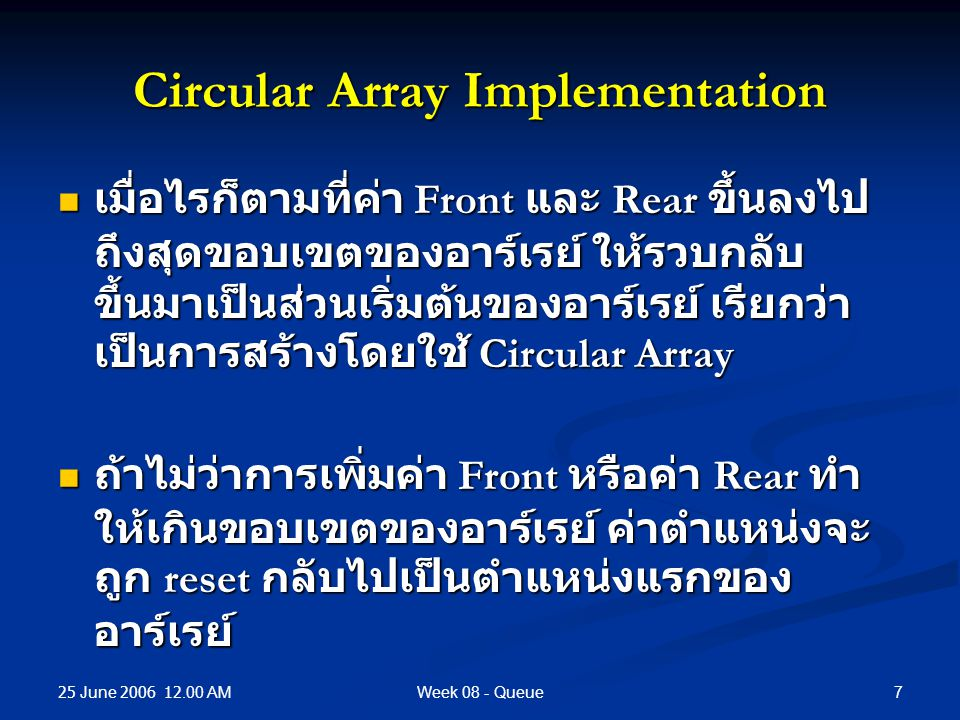 25 June 2006 12.00 AM 7Week 08 - Queue Circular Array Implementation เมื่อไรก็ตามที่ค่า Front และ Rear ขึ้นลงไป ถึงสุดขอบเขตของอาร์เรย์ ให้รวบกลับ ขึ้นมาเป็นส่วนเริ่มต้นของอาร์เรย์ เรียกว่า เป็นการสร้างโดยใช้ Circular Array เมื่อไรก็ตามที่ค่า Front และ Rear ขึ้นลงไป ถึงสุดขอบเขตของอาร์เรย์ ให้รวบกลับ ขึ้นมาเป็นส่วนเริ่มต้นของอาร์เรย์ เรียกว่า เป็นการสร้างโดยใช้ Circular Array ถ้าไม่ว่าการเพิ่มค่า Front หรือค่า Rear ทำ ให้เกินขอบเขตของอาร์เรย์ ค่าตำแหน่งจะ ถูก reset กลับไปเป็นตำแหน่งแรกของ อาร์เรย์ ถ้าไม่ว่าการเพิ่มค่า Front หรือค่า Rear ทำ ให้เกินขอบเขตของอาร์เรย์ ค่าตำแหน่งจะ ถูก reset กลับไปเป็นตำแหน่งแรกของ อาร์เรย์