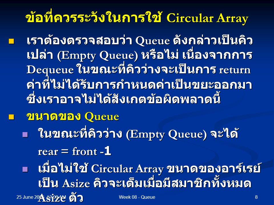 25 June 2006 12.00 AM 8Week 08 - Queue ข้อที่ควรระวังในการใช้ Circular Array เราต้องตรวจสอบว่า Queue ดังกล่าวเป็นคิว เปล่า (Empty Queue) หรือไม่ เนื่องจากการ Dequeue ในขณะที่คิวว่างจะเป็นการ return ค่าที่ไม่ได้รับการกำหนดค่าเป็นขยะออกมา ซึ่งเราอาจไม่ได้สังเกตข้อผิดพลาดนี้ เราต้องตรวจสอบว่า Queue ดังกล่าวเป็นคิว เปล่า (Empty Queue) หรือไม่ เนื่องจากการ Dequeue ในขณะที่คิวว่างจะเป็นการ return ค่าที่ไม่ได้รับการกำหนดค่าเป็นขยะออกมา ซึ่งเราอาจไม่ได้สังเกตข้อผิดพลาดนี้ ขนาดของ Queue ขนาดของ Queue ในขณะที่คิวว่าง (Empty Queue) จะได้ ในขณะที่คิวว่าง (Empty Queue) จะได้ rear = front -1 เมื่อไม่ใช้ Circular Array ขนาดของอาร์เรย์ เป็น Asize คิวจะเต็มเมื่อมีสมาชิกทั้งหมด Asize ตัว เมื่อไม่ใช้ Circular Array ขนาดของอาร์เรย์ เป็น Asize คิวจะเต็มเมื่อมีสมาชิกทั้งหมด Asize ตัว