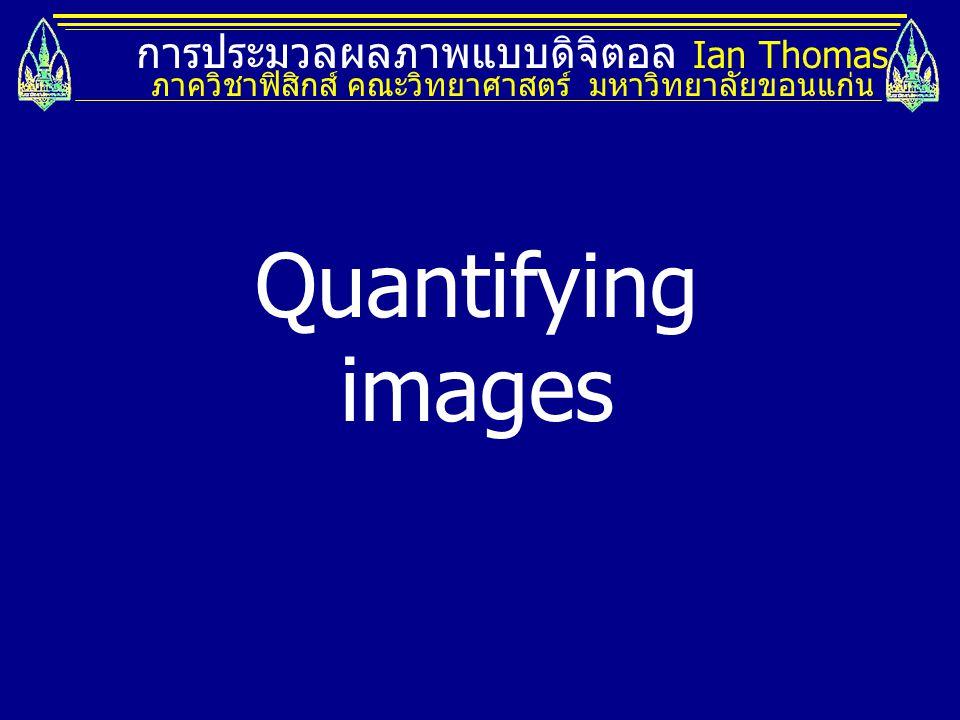 การประมวลผลภาพแบบดิจิตอล Ian Thomas ภาควิชาฟิสิกส์ คณะวิทยาศาสตร์ มหาวิทยาลัยขอนแก่น Quantifying images