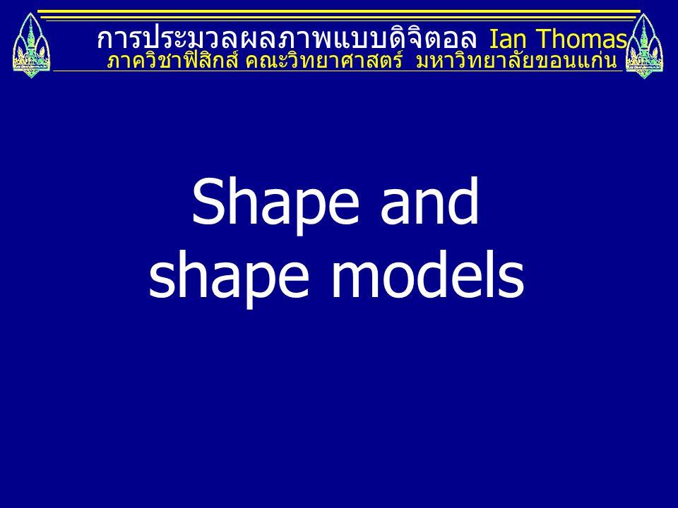การประมวลผลภาพแบบดิจิตอล Ian Thomas ภาควิชาฟิสิกส์ คณะวิทยาศาสตร์ มหาวิทยาลัยขอนแก่น Shape and shape models