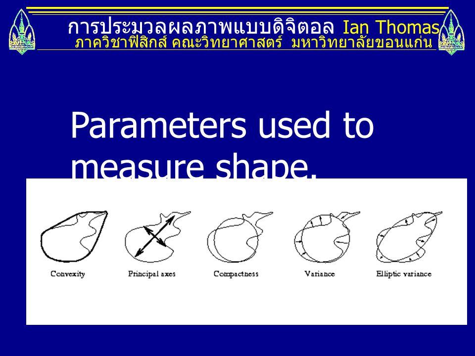 การประมวลผลภาพแบบดิจิตอล Ian Thomas ภาควิชาฟิสิกส์ คณะวิทยาศาสตร์ มหาวิทยาลัยขอนแก่น Parameters used to measure shape.