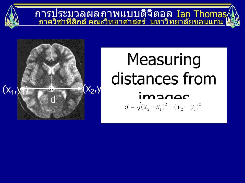 การประมวลผลภาพแบบดิจิตอล Ian Thomas ภาควิชาฟิสิกส์ คณะวิทยาศาสตร์ มหาวิทยาลัยขอนแก่น Measuring distances from images (x 1,y 1 ) (x 2,y 2 ) d