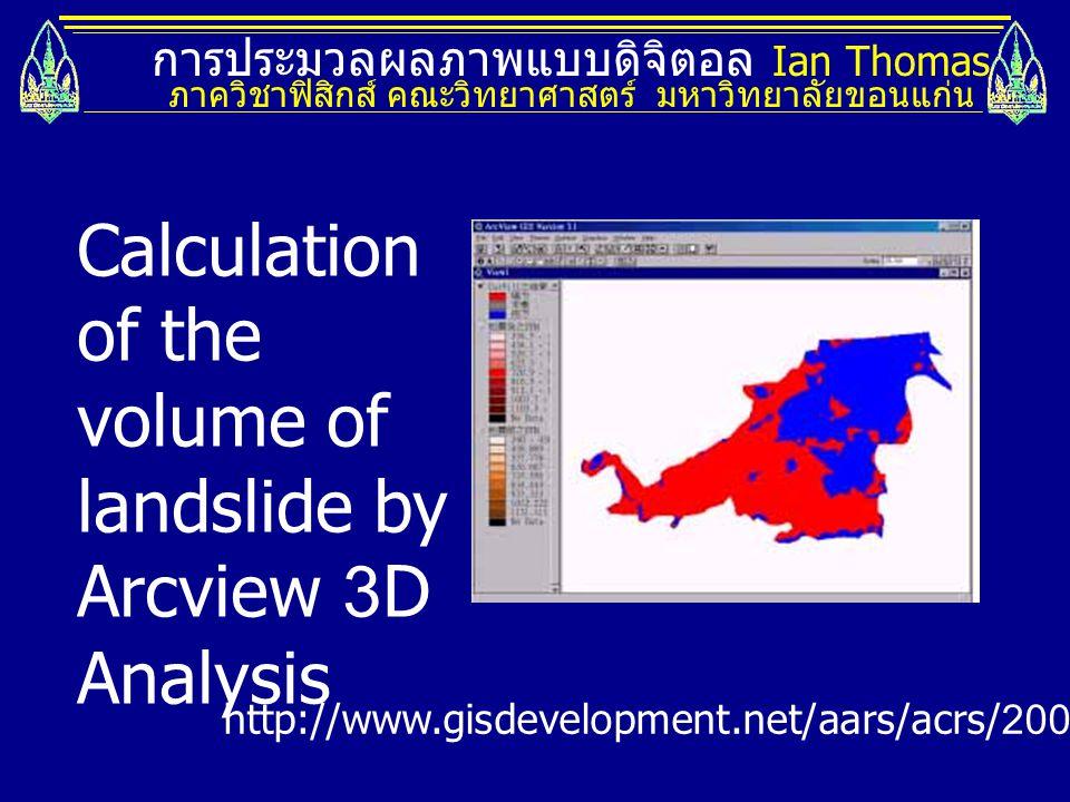 การประมวลผลภาพแบบดิจิตอล Ian Thomas ภาควิชาฟิสิกส์ คณะวิทยาศาสตร์ มหาวิทยาลัยขอนแก่น Calculation of the volume of landslide by Arcview 3D Analysis htt