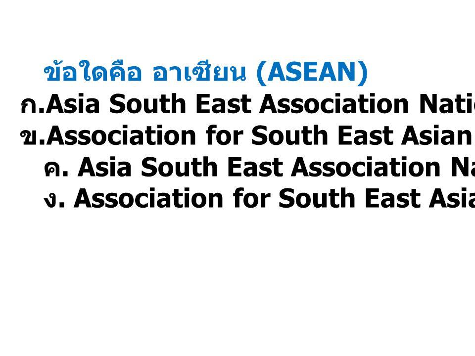 ข้อใดคือ อาเซียน (ASEAN) ก. Asia South East Association Nations ข. Association for South East Asian Nations ค. Asia South East Association National ง.