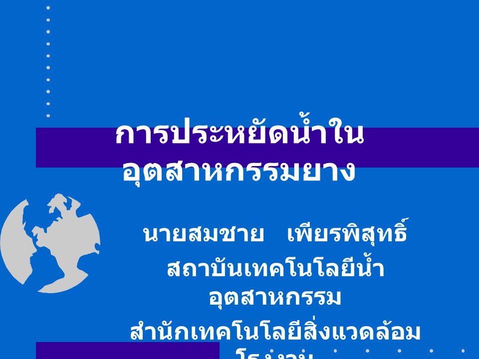 การประหยัดน้ำใน อุตสาหกรรมยาง นายสมชาย เพียรพิสุทธิ์ สถาบันเทคโนโลยีน้ำ อุตสาหกรรม สำนักเทคโนโลยีสิ่งแวดล้อม โรงงาน