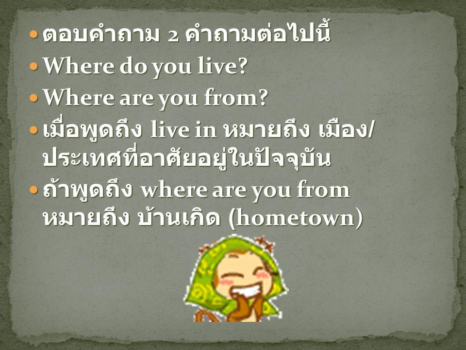ตอบคำถาม 2 คำถามต่อไปนี้ ตอบคำถาม 2 คำถามต่อไปนี้ Where do you live? Where do you live? Where are you from? Where are you from? เมื่อพูดถึง live in หม