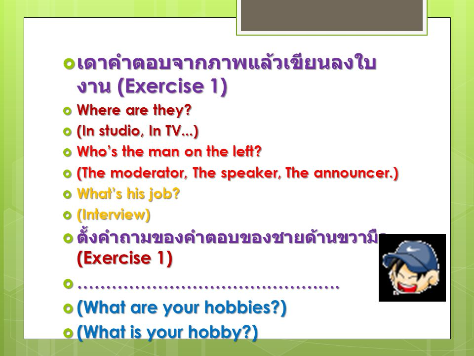  เดาคำตอบจากภาพแล้วเขียนลงใบ งาน (Exercise 1)  Where are they?  (In studio, In TV...)  Who's the man on the left?  (The moderator, The speaker, T