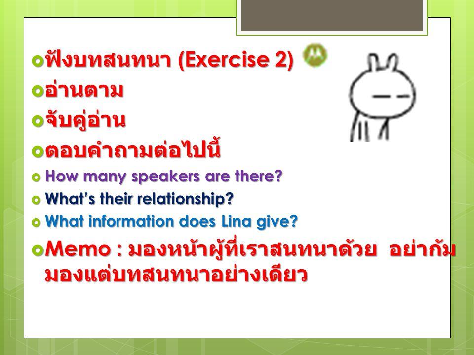  ฟังบทสนทนา (Exercise 2)  อ่านตาม  จับคู่อ่าน  ตอบคำถามต่อไปนี้  How many speakers are there?  What's their relationship?  What information doe