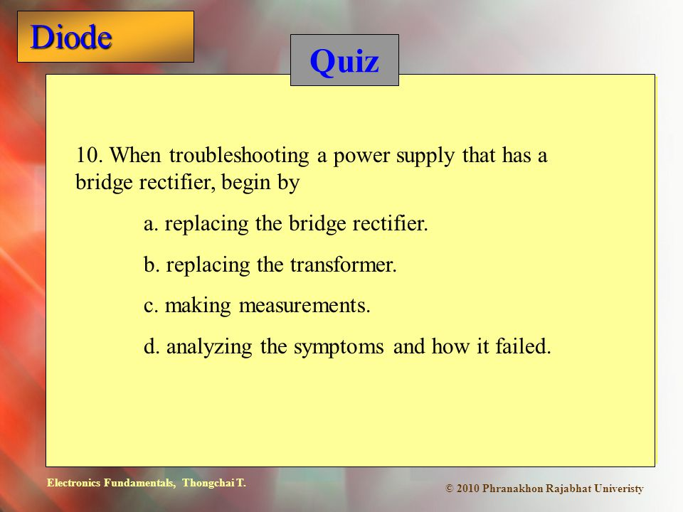Electronics Fundamentals, Thongchai T. Diode © 2010 Phranakhon Rajabhat Univeristy Quiz 10. When troubleshooting a power supply that has a bridge rect