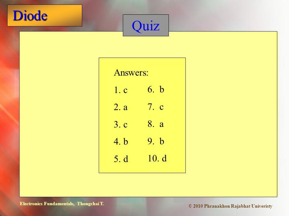 Electronics Fundamentals, Thongchai T. Diode © 2010 Phranakhon Rajabhat Univeristy Quiz Answers: 1. c 2. a 3. c 4. b 5. d 6. b 7. c 8. a 9. b 10. d