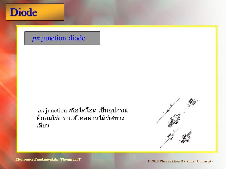 Electronics Fundamentals, Thongchai T. Diode © 2010 Phranakhon Rajabhat Univeristy pn junction diode pn junction หรือไดโอด เป็นอุปกรณ์ ที่ยอมให้กระแสไ