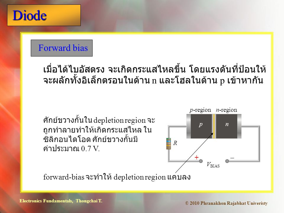 Electronics Fundamentals, Thongchai T. Diode © 2010 Phranakhon Rajabhat Univeristy Forward bias เมื่อได้ไบอัสตรง จะเกิดกระแสไหลขึ้น โดยแรงดันที่ป้อนให