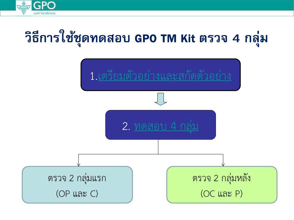 วิธีการใช้ชุดทดสอบ GPO TM Kit ตรวจ 4 กลุ่ม 1.เตรียมตัวอย่างและสกัดตัวอย่างเตรียมตัวอย่างและสกัดตัวอย่าง ตรวจ 2 กลุ่มแรก (OP และ C) ตรวจ 2 กลุ่มหลัง (OC และ P) 2.