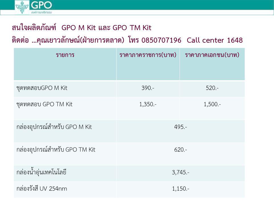 รายการราคาภาคราชการ(บาท)ราคาภาคเอกชน(บาท) ชุดทดสอบGPO M Kit390.-520.- ชุดทดสอบ GPO TM Kit1,350.-1,500.- กล่องอุปกรณ์สำหรับ GPO M Kit495.- กล่องอุปกรณ์สำหรับ GPO TM Kit620.- กล่องน้ำอุ่นเทคโนโลยี3,745.- กล่องรังสี UV 254nm1,150.- สนใจผลิตภัณฑ์ GPO M Kit และ GPO TM Kit ติดต่อ...คุณเยาวลักษณ์(ฝ่ายการตลาด) โทร 0850707196 Call center 1648