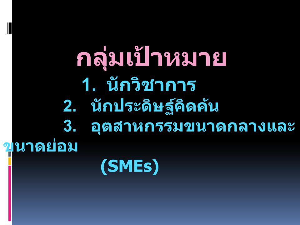 กลุ่มเป้าหมาย 1. นักวิชาการ 2. นักประดิษฐ์คิดค้น 3. อุตสาหกรรมขนาดกลางและ ขนาดย่อม (SMEs)