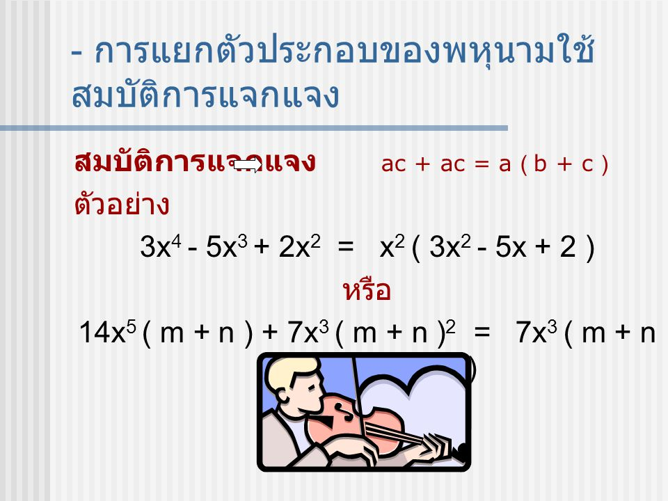 - การแยกตัวประกอบของพหุนามใช้ สมบัติการแจกแจง สมบัติการแจกแจง ac + ac = a ( b + c ) ตัวอย่าง 3x 4 - 5x 3 + 2x 2 = x 2 ( 3x 2 - 5x + 2 ) หรือ 14x 5 ( m + n ) + 7x 3 ( m + n ) 2 = 7x 3 ( m + n )( 2x 2 + m + n )