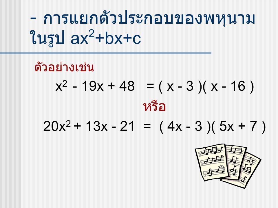 - การแยกตัวประกอบของพหุนาม ในรูป ax 2 +bx+c ตัวอย่างเช่น x 2 - 19x + 48 = ( x - 3 )( x - 16 ) หรือ 20x 2 + 13x - 21 = ( 4x - 3 )( 5x + 7 )