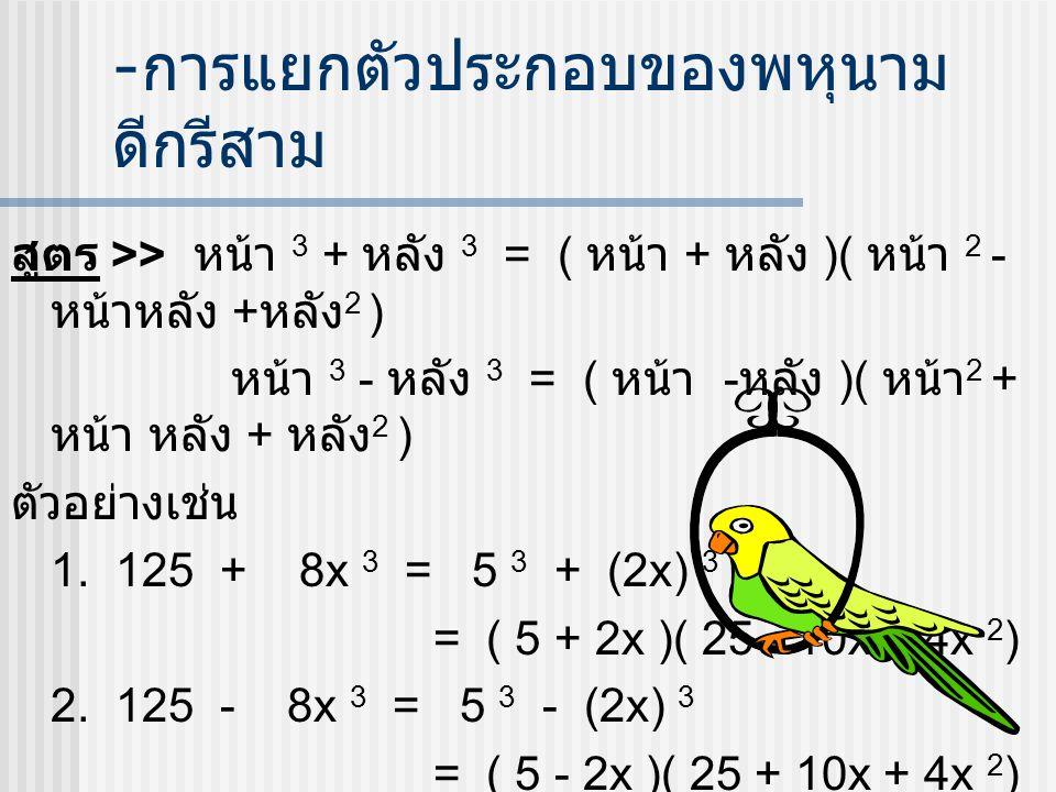 - การแยกตัวประกอบของพหุนาม ดีกรีสาม สูตร >> หน้า 3 + หลัง 3 = ( หน้า + หลัง )( หน้า 2 - หน้าหลัง + หลัง 2 ) หน้า 3 - หลัง 3 = ( หน้า - หลัง )( หน้า 2 + หน้า หลัง + หลัง 2 ) ตัวอย่างเช่น 1.
