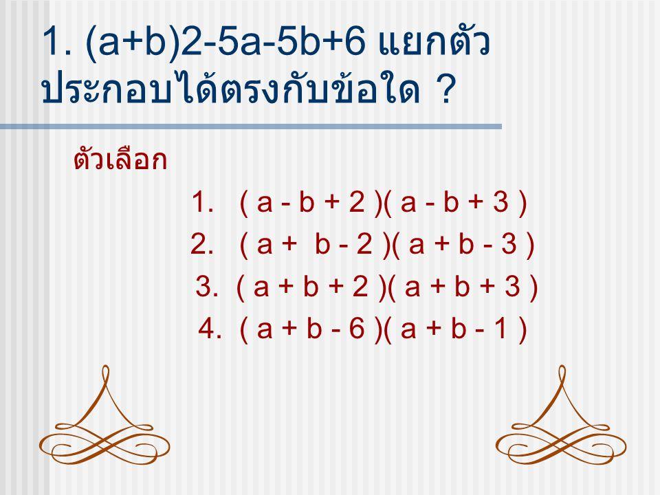 1.(a+b)2-5a-5b+6 แยกตัว ประกอบได้ตรงกับข้อใด . ตัวเลือก 1.