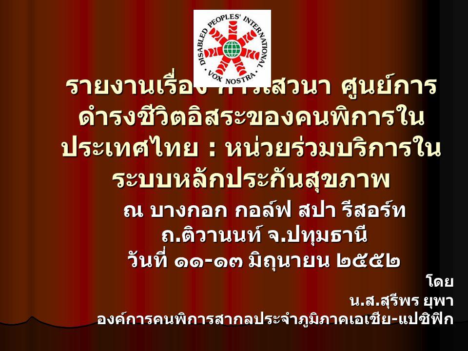 ความเป็นมา เนื่องจากสภาศูนย์การดำรงชีวิตอิสระคนพิการ ประเทศไทย ได้มีการจัดการเสวนา ศูนย์การดำรงชีวิต อิสระของคนพิการในประเทศไทย : หน่วยร่วมบริการ ในระบบหลักประกันสุขภาพ ซึ่งได้รับการสนับสนุนโคร การจากสำนักงานหลักประกันสุขภาพแห่งชาติ โดยมี วัตถุประสงค์เพื่อ เนื่องจากสภาศูนย์การดำรงชีวิตอิสระคนพิการ ประเทศไทย ได้มีการจัดการเสวนา ศูนย์การดำรงชีวิต อิสระของคนพิการในประเทศไทย : หน่วยร่วมบริการ ในระบบหลักประกันสุขภาพ ซึ่งได้รับการสนับสนุนโคร การจากสำนักงานหลักประกันสุขภาพแห่งชาติ โดยมี วัตถุประสงค์เพื่อ ให้ผู้เข้าร่วมเสวนาเห็นความสำคัญของการเสริม ศักยภาพคนพิการรุนแรง ให้ผู้เข้าร่วมเสวนาเห็นความสำคัญของการเสริม ศักยภาพคนพิการรุนแรง เกิดการอภิปรายแลกเปลี่ยนความคิดเห็น การทำงาน ด้านคนพิการ เกิดการอภิปรายแลกเปลี่ยนความคิดเห็น การทำงาน ด้านคนพิการ สร้างเครือข่ายองค์กรเพื่อพัฒนาคุณภาพชีวิตคนพิการ ตามแนวคิดการดำรงชีวิตอิสระ สร้างเครือข่ายองค์กรเพื่อพัฒนาคุณภาพชีวิตคนพิการ ตามแนวคิดการดำรงชีวิตอิสระ
