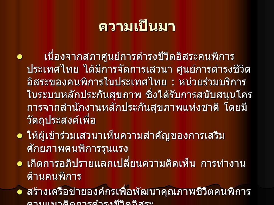 ความเป็นมา เนื่องจากสภาศูนย์การดำรงชีวิตอิสระคนพิการ ประเทศไทย ได้มีการจัดการเสวนา ศูนย์การดำรงชีวิต อิสระของคนพิการในประเทศไทย : หน่วยร่วมบริการ ในระ