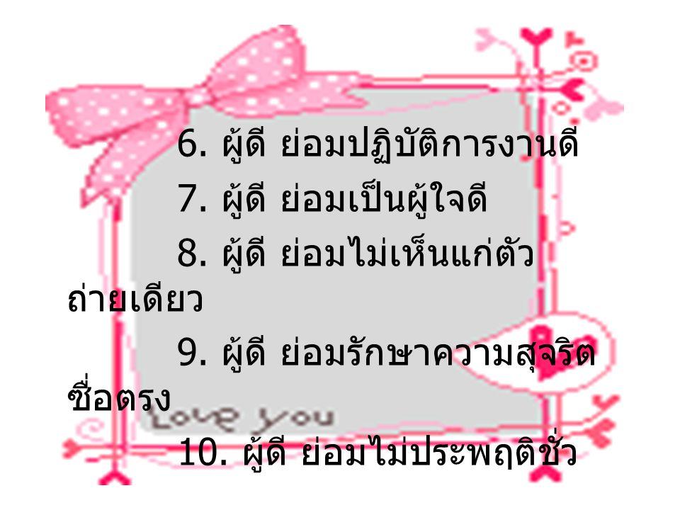 6. ผู้ดี ย่อมปฏิบัติการงานดี 7. ผู้ดี ย่อมเป็นผู้ใจดี 8. ผู้ดี ย่อมไม่เห็นแก่ตัว ถ่ายเดียว 9. ผู้ดี ย่อมรักษาความสุจริต ซื่อตรง 10. ผู้ดี ย่อมไม่ประพฤ