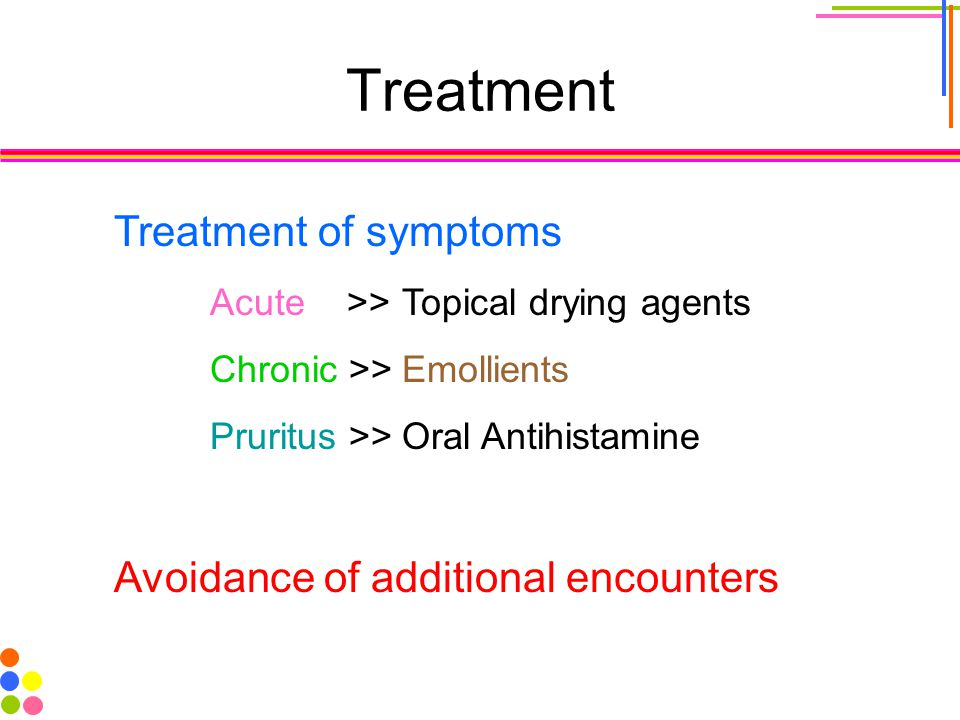 Treatment Treatment of symptoms Acute >>Topical drying agents Chronic >>Emollients Pruritus >>Oral Antihistamine Avoidance of additional encounters