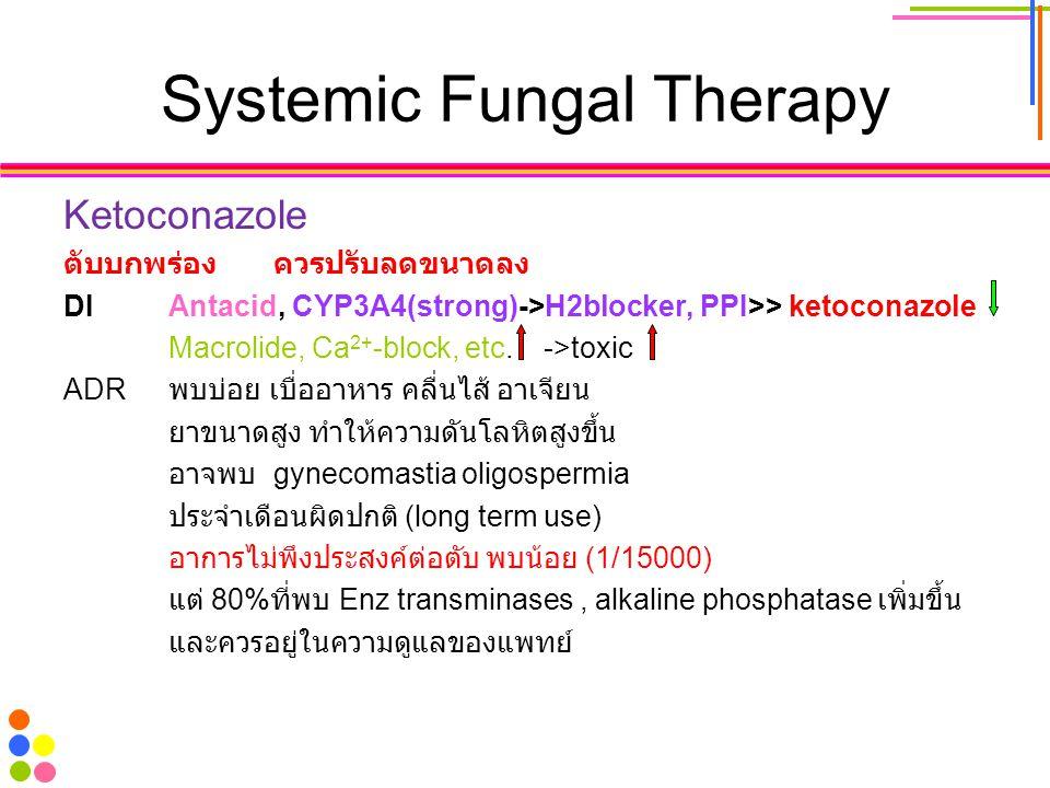 Systemic Fungal Therapy Ketoconazole ตับบกพร่องควรปรับลดขนาดลง DIAntacid, CYP3A4(strong)->H2blocker, PPI>> ketoconazole Macrolide, Ca 2+ -block, etc.