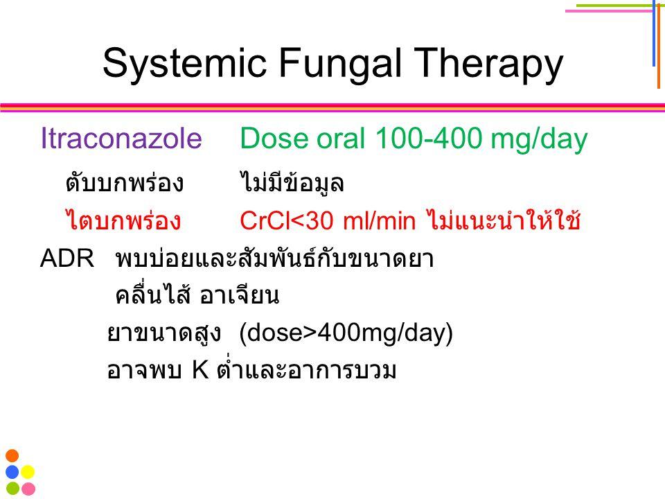 Systemic Fungal Therapy ItraconazoleDose oral 100-400 mg/day ตับบกพร่องไม่มีข้อมูล ไตบกพร่อง CrCl<30 ml/min ไม่แนะนำให้ใช้ ADR พบบ่อยและสัมพันธ์กับขนา