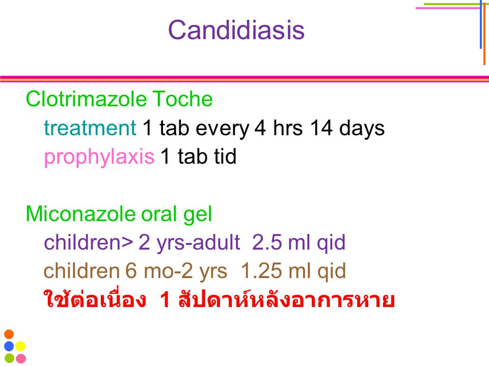 Candidiasis Clotrimazole Toche treatment 1 tab every 4 hrs 14 days prophylaxis 1 tab tid Miconazole oral gel children> 2 yrs-adult 2.5 ml qid children