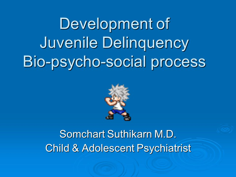 Development of Juvenile Delinquency Bio-psycho-social process Somchart Suthikarn M.D.