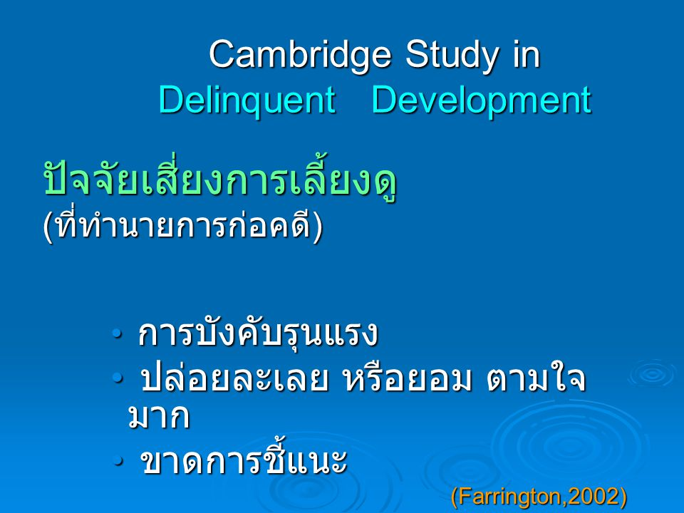 Cambridge Study in Delinquent Development ปัจจัยเสี่ยงการเลี้ยงดู ( ที่ทำนายการก่อคดี ) การบังคับรุนแรง การบังคับรุนแรง ปล่อยละเลย หรือยอม ตามใจ มาก ปล่อยละเลย หรือยอม ตามใจ มาก ขาดการชี้แนะ ขาดการชี้แนะ (Farrington,2002) (Farrington,2002)
