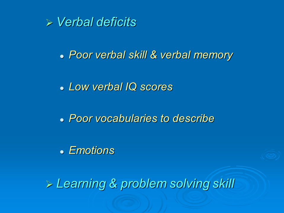  Verbal deficits Poor verbal skill & verbal memory Poor verbal skill & verbal memory Low verbal IQ scores Low verbal IQ scores Poor vocabularies to d