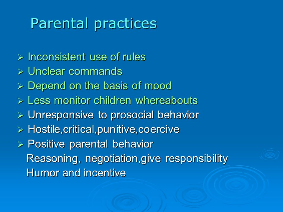 Parental practices  Inconsistent use of rules  Unclear commands  Depend on the basis of mood  Less monitor children whereabouts  Unresponsive to