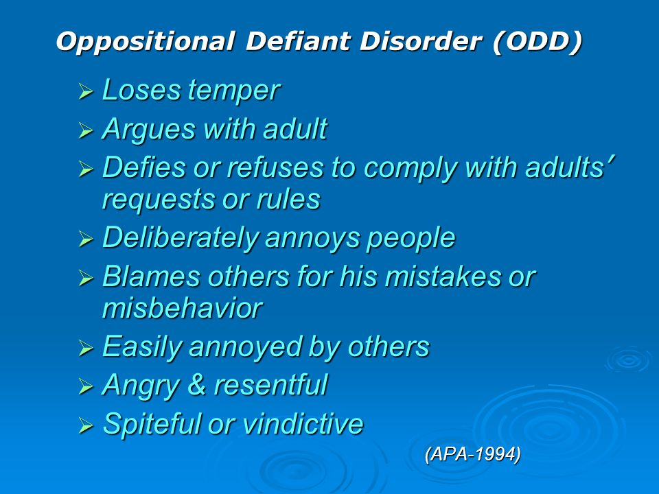 Oppositional Defiant Disorder (ODD)  Loses temper  Argues with adult  Defies or refuses to comply with adults ' requests or rules  Deliberately an