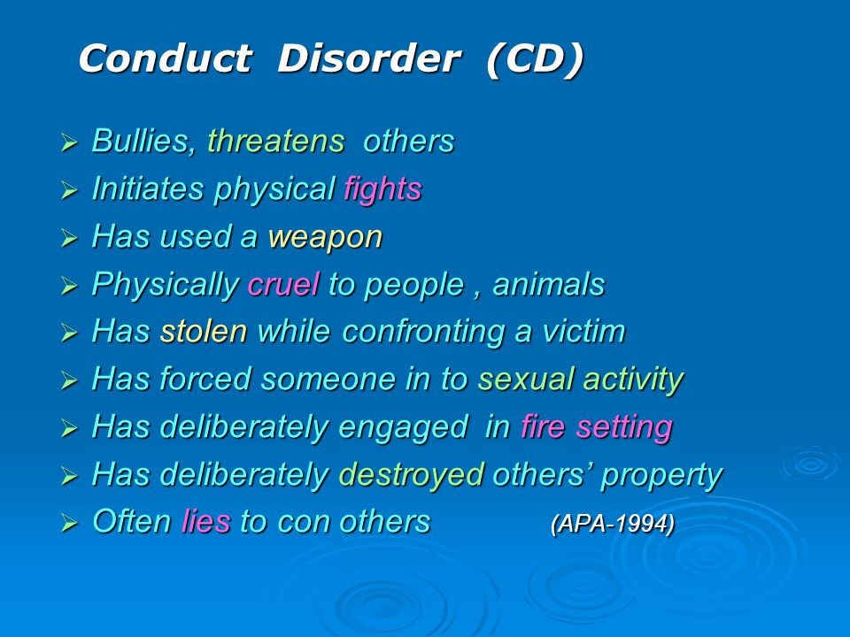 Conduct Disorder (CD)  Bullies, threatens others  Initiates physical fights  Has used a weapon  Physically cruel to people, animals  Has stolen w