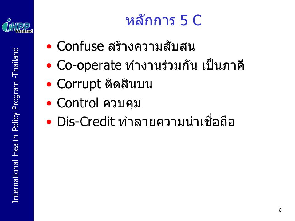 International Health Policy Program -Thailand 5 หลักการ 5 C Confuse สร้างความสับสน Co-operate ทำงานร่วมกัน เป็นภาคี Corrupt ติดสินบน Control ควบคุม Di