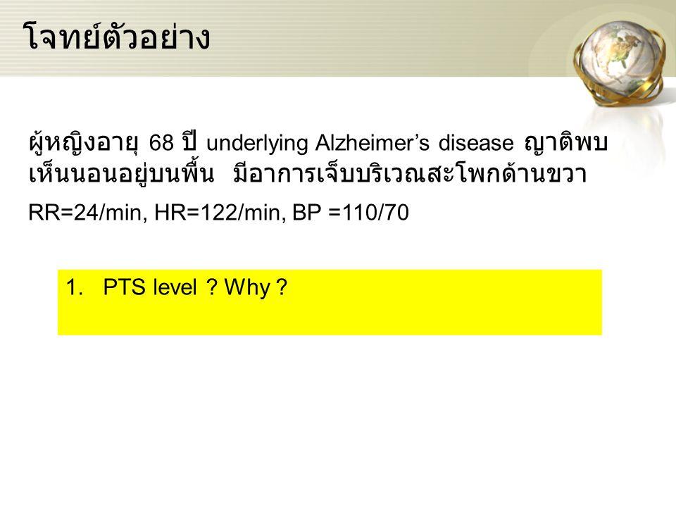 โจทย์ตัวอย่าง ผู้หญิงอายุ 68 ปี underlying Alzheimer's disease ญาติพบ เห็นนอนอยู่บนพื้น มีอาการเจ็บบริเวณสะโพกด้านขวา RR=24/min, HR=122/min, BP =110/7
