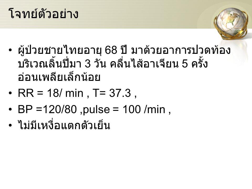โจทย์ตัวอย่าง ผู้ป่วยชายไทยอายุ 68 ปี มาด้วยอาการปวดท้อง บริเวณลิ้นปี่มา 3 วัน คลื่นไส้อาเจียน 5 ครั้ง อ่อนเพลียเล็กน้อย RR = 18/ min, T= 37.3, BP =120/80,pulse = 100 /min, ไม่มีเหงื่อแตกตัวเย็น
