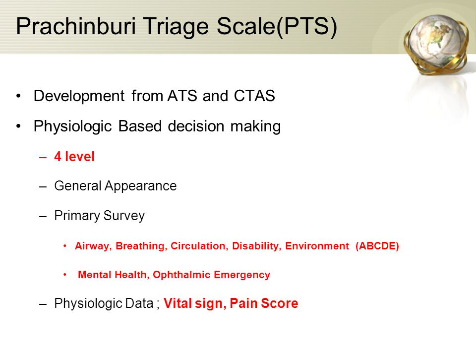 Prachinburi Triage Scale(PTS) Development from ATS and CTAS Physiologic Based decision making –4 level –General Appearance –Primary Survey Airway, Breathing, Circulation, Disability, Environment (ABCDE) Mental Health, Ophthalmic Emergency –Physiologic Data ; Vital sign, Pain Score