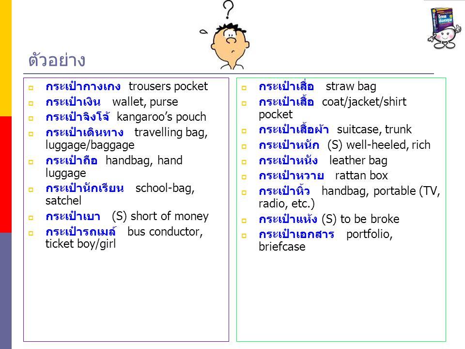 ตัวอย่าง  กระเป๋ากางเกง trousers pocket  กระเป๋าเงิน wallet, purse  กระเป๋าจิงโจ้ kangaroo's pouch  กระเป๋าเดินทาง travelling bag, luggage/baggage